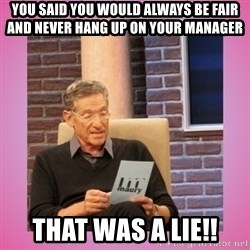 MAURY PV - You said you would always be fair and never hang up on your manager That was a lie!!