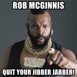 Mr T - Rob Mcginnis Quit your jibber jabber!