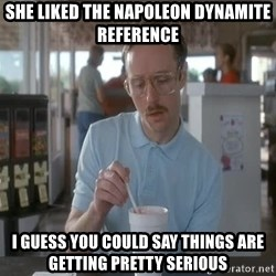 so i guess you could say things are getting pretty serious - she liked the napoleon dynamite reference i guess you could say things are getting pretty serious