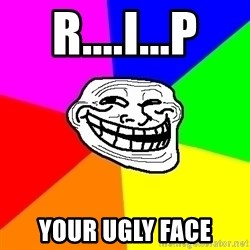 Trollface - R....I...P YOUR UGLY FACE
