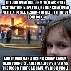 Disaster Girl - It took over 9000 km to reach the destination Now they're hunched over Netflix to see 7-Zark-7 in Glitter Force Doki Doki And it was hard losing Casey Kasem, Alan Young, & Janet Waldo As hard as the wood that Oak gave my rich uncle