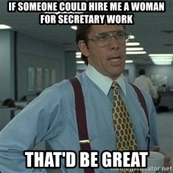 Yeah that'd be great... - If someone could hire me a woman for secretary work that'd be great