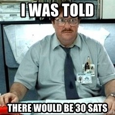 I was told there would be ___ - I was told  There would be 30 sats