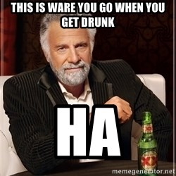The Most Interesting Man In The World - this is ware you go when you get drunk ha