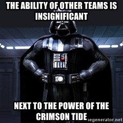 Darth Vader - The ability of other teams is insignificant  next to the power of the Crimson Tide