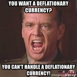 Jack Nicholson - You can't handle the truth! - You want a deflationary currency? You can't handle a deflationary currency!