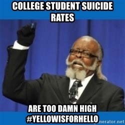 Too damn high - college student suicide rates are too damn high #yellowisforhello
