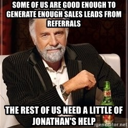 The Most Interesting Man In The World - Some of us are good enough to generate enough sales leads from referrals The rest of us need a little of Jonathan's help