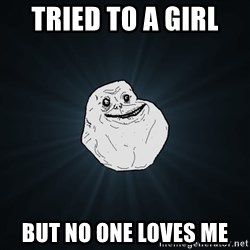 Forever Alone - Tried to a girl  but no one loves me