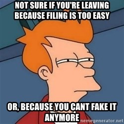 Not sure if troll - Not sure if you're leaving because filing is too easy Or, because you cant fake it anymore