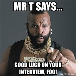 Mr T - Mr T says... Good luck on your interview, FOO!