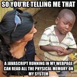 So You're Telling me - SO YOU'RE TELLING ME THAT a JavaScript running in my webpage can read all the physical memory on my system
