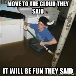 it'll be fun they say - move to the cloud they said it will be fun they said