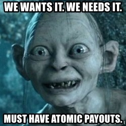 My Precious Gollum - we wants it. we needs it. must have atomic payouts.