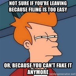 Not sure if troll - not sure if you're leaving because filing is too easy or, because you can't fake it anymore