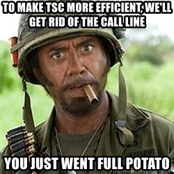 Tropic Thunder Downey - To make TSC more efficient, we'll get rid of the call line You just went full potato