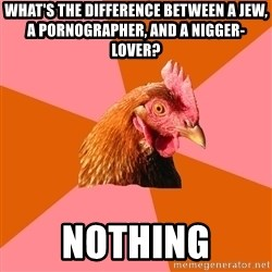 Anti Joke Chicken - what's the difference between a jew, a pornographer, and a nigger-lover? nothing