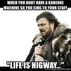 "Winter is Coming - When you dont have a Kareoke machine so you sing to your staff ""Life is higway..."""