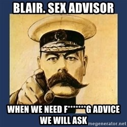 your country needs you - Blair. Sex advisor When we need f*******g advice we will ask