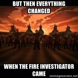 until the fire nation attacked. - but then everything changed when the Fire Investigator came