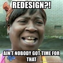 Ain't nobody got time fo dat so - redesign?! Ain't Nobody got time for that