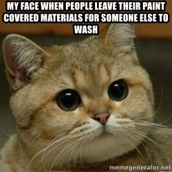 Do you think this is a motherfucking game? - My face when people leave their paint covered materials for someone else to wash