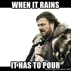 Winter is Coming - When it rains It has to pour