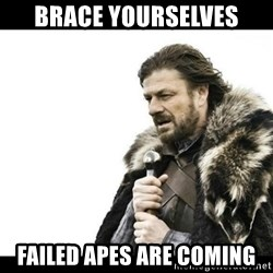Winter is Coming - Brace yourselves Failed APES are coming