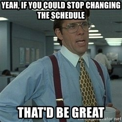 Yeah that'd be great... - Yeah, if you could stop changing the schedule That'd be great