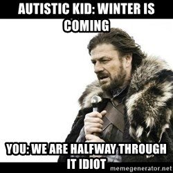 Winter is Coming - autistic kid: winter is coming you: we are halfway through it idiot
