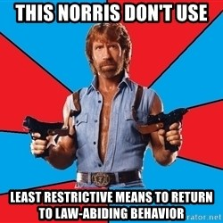 Chuck Norris  - This Norris don't use least restrictive means to return to law-abiding behavior