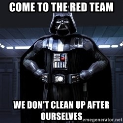 Darth Vader - come to the red team we don't clean up after ourselves