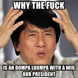 Confused Jackie Chan - WHY THE FUCK IS AN Oompa Loompa WITH A WIG OUR PRESIDENT
