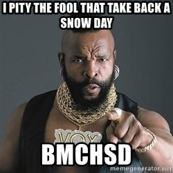 Mr T - I pity the fool that take back a snow day Bmchsd