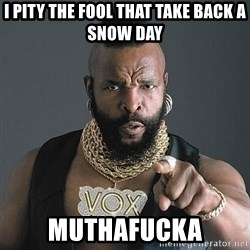 Mr T - I pity the fool that take back a snow day Muthafucka