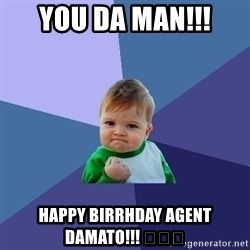 Success Kid - You da man!!! Happy Birrhday Agent DAmato!!! 😘😘😘