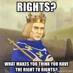 Disdainful King - RIGHTS? What makes you think you have the right to rights?