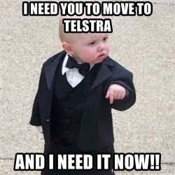 Mafia Baby - I need you to move to Telstra and I need it now!!