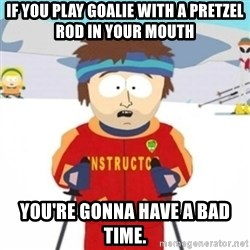 Bad time ski instructor 1 - If you play goalie with a pretzel rod in your mouth You're gonna have a bad time.