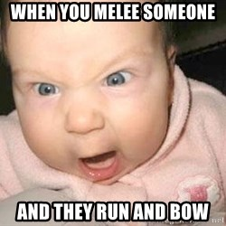 Angry baby - when you melee someone  and they run and bow