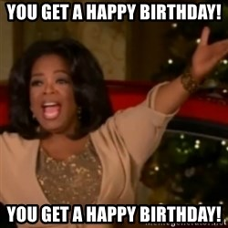 The Giving Oprah - You get a Happy Birthday! You get a Happy Birthday!