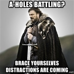 Game of Thrones - A-holes battling? Brace yourselves                                distractions are coming