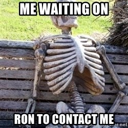 Waiting skeleton meme - Me waiting on Ron to contact me