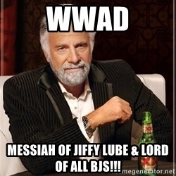 The Most Interesting Man In The World - WWAD Messiah of jiffy lube & lord of all BJs!!!