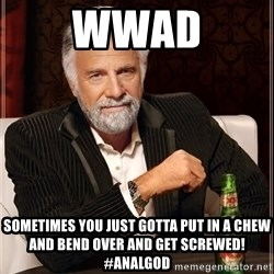 The Most Interesting Man In The World - WWAD Sometimes you just gotta put in a chew and bend over and get screwed! #analgod