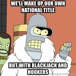 bender blackjack and hookers - We'll make up our own national title But with Blackjack and Hookers