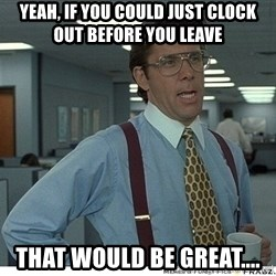 Yeah If You Could Just - Yeah, if you could just clock out before you leave That would be great....