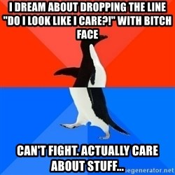 """Socially Awesome Awkward Penguin - I dream about dropping the line """"Do I look like I care?!"""" with bitch face Can't fight. Actually care about stuff..."""