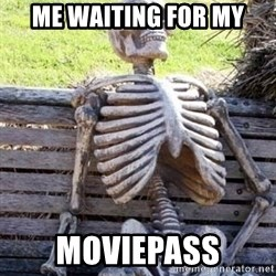 Waiting skeleton meme - Me waiting for my Moviepass