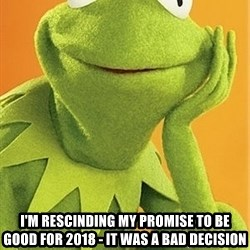 Kermit the frog - I'M RESCINDING MY PROMISE TO BE GOOD FOR 2018 - IT WAS A BAD DECISION